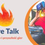 Czy gry są naszą przyszłością? Kolejne spotkanie z cyklu Fire Talk